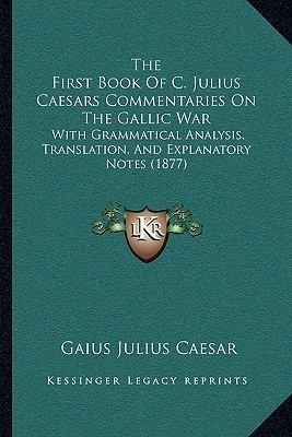 The First Book Of C. Julius Caesars Commentaries On The Gallic War: With Grammatical Analysis, Translation, And Explanatory Notes (1877) Caius Iulius Caesar