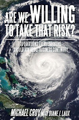 Are We Willing to Take That Risk?: 10 Questions Every Executive Should Ask about Business Continuity Michael Croy
