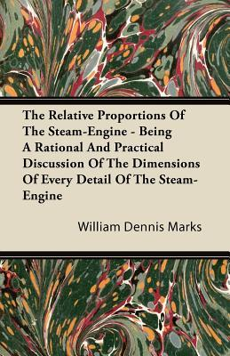 The Relative Proportions of the Steam-Engine - Being a Rational and Practical Discussion of the Dimensions of Every Detail of the Steam-Engine William Dennis Marks