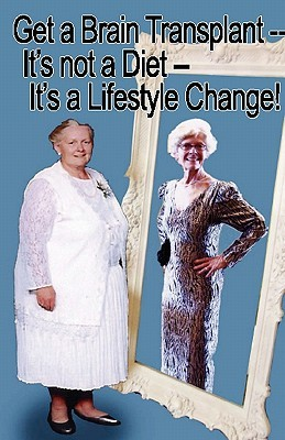 Get a Brain Transplant, Its Not a Diet, Its a Lifestyle Change! Gail M. Bent