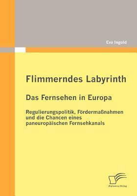 Flimmerndes Labyrinth: Das Fernsehen in Europa - Regulierungspolitik, F Rderma Nahmen Und Die Chancen Eines Paneurop Ischen Fernsehkanals Eva Ingold