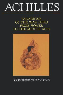 Achilles: Paradigms of the War Hero from Homer to the Middle Ages Katherine Callen King