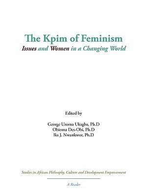 The Kpim of Feminism: Issues and Women in a Changing World  by  Uzoma Ukagba George Uzoma Ukagba