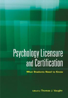 Psychology Licensure and Certification: What Students Need to Know Thomas J. Vaughn