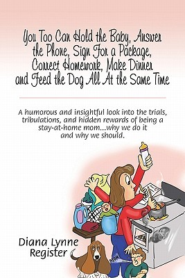 You Too Can Hold the Baby, Answer the Phone, Sign for a Package, Correct Homework, Make Dinner and Feed the Dog All at the Same Time: A Humorous and Insightful Look Into the Trials, Tribulations, and Hidden Rewards of Being a Stay-At-Home Mom.Why We Do I  by  Diana Lynne Register