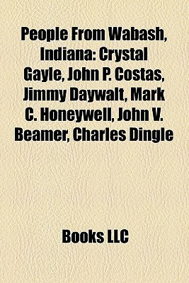 People From Wabash, Indiana: Crystal Gayle, John P. Costas, Jimmy Daywalt, Mark C. Honeywell, John V. Beamer, Charles Dingle  by  Books LLC