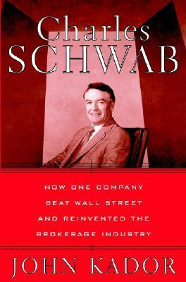 Charles Schwab: How One Company Beat Wall Street and Reinvented the Brokerage Industry John Kador