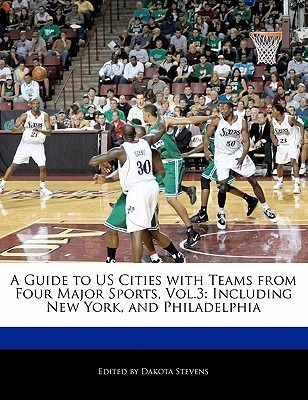 A Guide to Us Cities with Teams from Four Major Sports, Vol.3: Including New York, and Philadelphia  by  Dakota Stevens
