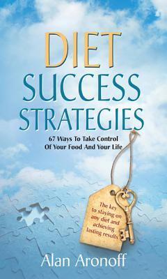 Diet Success Strategies: 67 Ways to Take Control of Your Food and Your Life Alan Aronoff