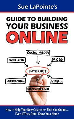 Sue Lapointes Guide to Building Your Business Online: How to Help Your New Customers Find You... Even If They Dont Know Your Name Sue Lapointe