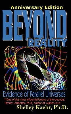 Beyond Reality: Evidence of Parallel Universes Beyond Reality: Evidence of Parallel Universes Shelley Kaehr