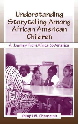 Understanding Storytelling Among African American Children: A Journey From Africa To America Tempii B. Champion