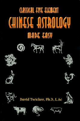 Classical Five Element Chinese Astrology Made Easy  by  David Twicken