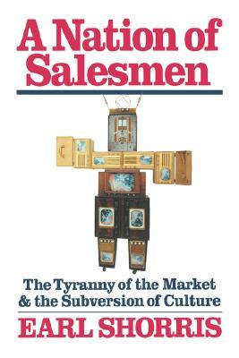 A Nation of Salesmen: The Tyranny of the Market and the Subversion of Culture  by  Earl Shorris