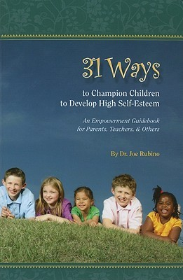 31 Ways to Champion Children to Develop High Self-Esteem: An Empowerment Guidebook for Parents, Teachers, & Others Joseph S. Rubino