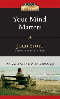 Your Mind Matters: The Place of the Mind in the Christian Life  by  John R.W. Stott