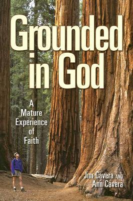 Grounded in God: A Mature Experience of Faith  by  Jim Cavera