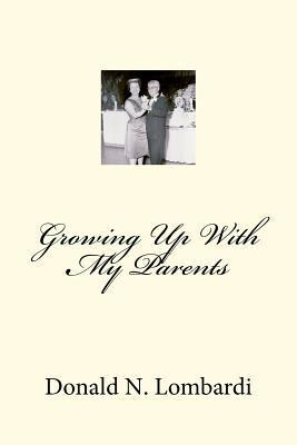 Growing Up with My Parents  by  Donald N. Lombardi