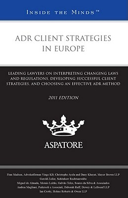 ADR Client Strategies in Europe: Leading Lawyers on Interpreting Changing Laws and Regulations, Developing Successful Client Strategies, and Choosing an Effective ADR Method  by  Finn Madsen