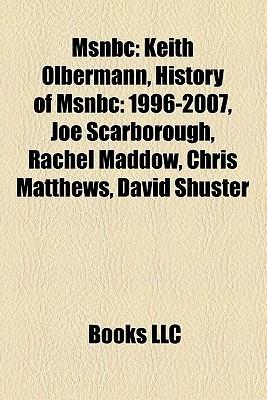 MSNBC: Keith Olbermann, History of MSNBC: 1996-2007, Joe Scarborough, Rachel Maddow, Chris Matthews, David Shuster  by  Books LLC