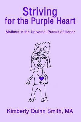 Striving for the Purple Heart: Mothers in the Universal Pursuit of Honor  by  Kimberly Quinn Smith