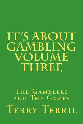 Its about Gambling Volume Three: The Gamblers and the Games Terry Terril