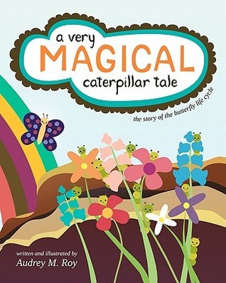 A Very Magical Caterpillar Tale: The Story of the Butterfly Life Cycle  by  Audrey Roy