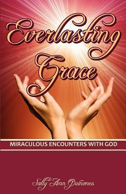 Everlasting Grace: Miraculous Encounters with God Sally Ann Quinones
