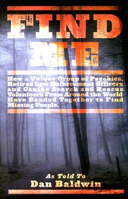Find Me: How Psychic Detectives from Around the World Have Banded Together to Find Missing People  by  Dan Baldwin
