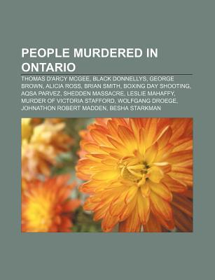 People Murdered in Ontario: Thomas DArcy McGee, Black Donnellys, George Brown, Alicia Ross, Brian Smith, Boxing Day Shooting, Aqsa Parvez  by  Books LLC