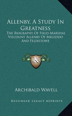 Allenby, a Study in Greatness: The Biography of Field-Marshal Viscount Allenby of Megiddo and Felixstowe  by  Archibald Wavell