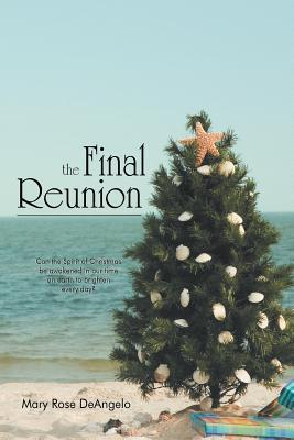 The Final Reunion: Can the Spirit of Christmas Be Awakened in Our Time on Earth to Brighten Every Day? Mary Rose Deangelo