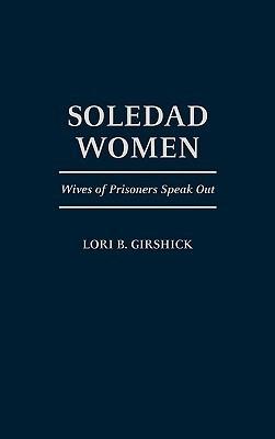 Soledad Women: Wives of Prisoners Speak Out Lori B. Girshick