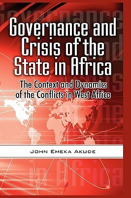 Governance and Crisis of the State in Africa: The Context and Dynamics of the Conflicts in West Africa John Emeka Akude