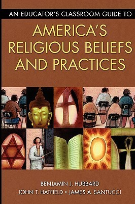 An Educators Classroom Guide to Americas Religious Beliefs and Practices  by  Benjamin J. Hubbard
