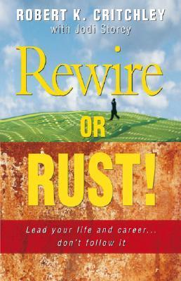 Rewire or Rust!: Lead Your Life and Career... Dont Follow It  by  Robert K. Critchley