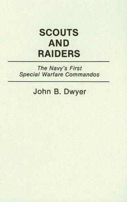 Scouts and Raiders: The Navys First Special Warfare Commandos John B. Dwyer