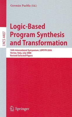Logic-Based Program Synthesis and Transformation: 16th International Symposium, LOPSTR 2006, Venice, Italy, July 12-14, 2006, Revised Selected Papers  by  Germán Puebla