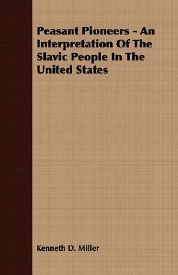 Peasant Pioneers - An Interpretation of the Slavic People in the United States Kenneth D. Miller