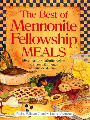 Best of Mennonite Fellowship Meals: More Than 900 Favorite Recipes To Share With Friends At Home Or At Church  by  Phyllis Pellman Good