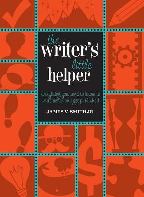 The Writers Little Helper: Everything You Need to Know to Write Better and Get Published James V. Smith Jr.