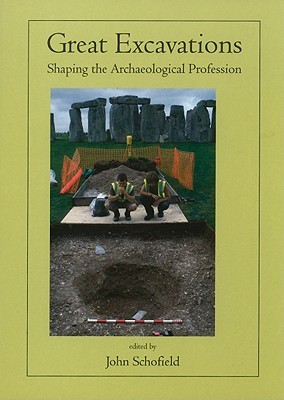 Great Excavations: Shaping the Archaeological Profession  by  John Schofield