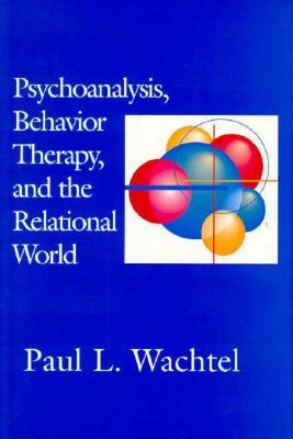 Psychoanalysis, Behavior Therapy, and the Relational World  by  Paul L. Wachtel