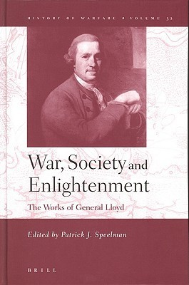 War, Society And Enlightenment: The Works Of General Lloyd (History Of Warfare 32) (History Of Warfare (Brill))  by  Patrick J. Speelman