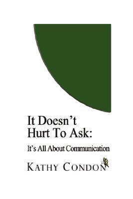 It Doesnt Hurt to Ask: Its All about Communication  by  Kathy Condon