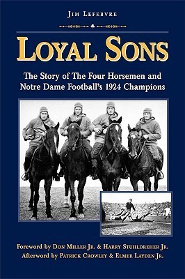 Loyal Sons: The Story of the Four Horsemen and Notre Dame Footballs 1924 Champions  by  Jim Lefebvre