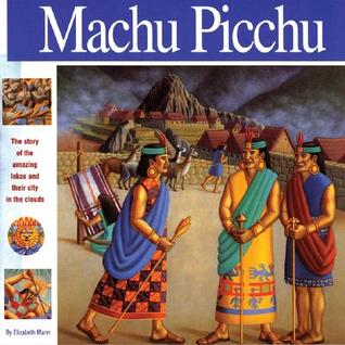 Machu Picchu: The Story of the Amazing Inkas and Their City in the Clouds Elizabeth Mann