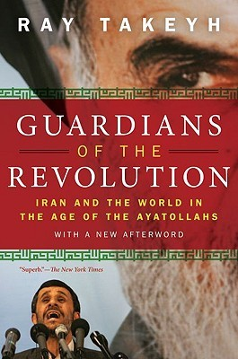 Guardians of the Revolution: Iran and the World in the Age of the Ayatollahs Ray Takeyh