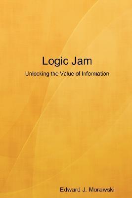 Logic Jam - Unlocking the Value of Information Edward J. Morawski