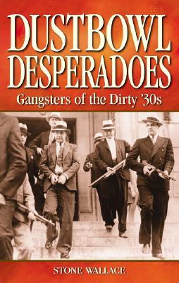 Dustbowl Desperados: Gangsters of the Dirty 30s  by  Stone Wallace